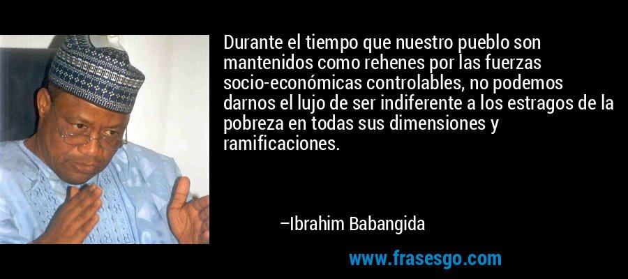 Durante el tiempo que nuestro pueblo son mantenidos como rehenes por las fuerzas socio-económicas controlables, no podemos darnos el lujo de ser indiferente a los estragos de la pobreza en todas sus dimensiones y ramificaciones. – Ibrahim Babangida