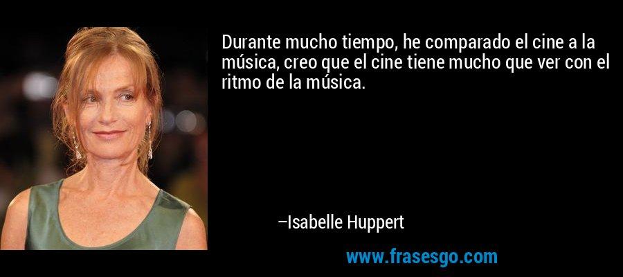 Durante mucho tiempo, he comparado el cine a la música, creo que el cine tiene mucho que ver con el ritmo de la música. – Isabelle Huppert