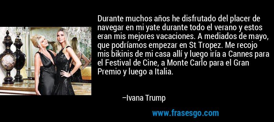 Durante muchos años he disfrutado del placer de navegar en mi yate durante todo el verano y estos eran mis mejores vacaciones. A mediados de mayo, que podríamos empezar en St Tropez. Me recojo mis bikinis de mi casa allí y luego iría a Cannes para el Festival de Cine, a Monte Carlo para el Gran Premio y luego a Italia. – Ivana Trump