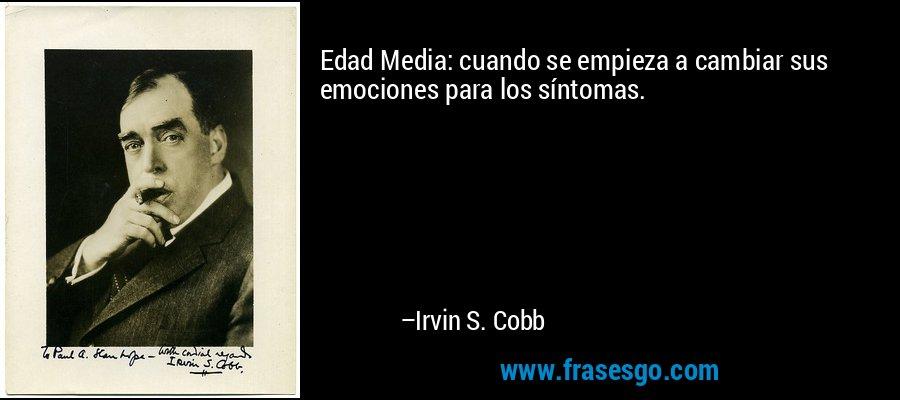 Edad Media: cuando se empieza a cambiar sus emociones para los síntomas. – Irvin S. Cobb