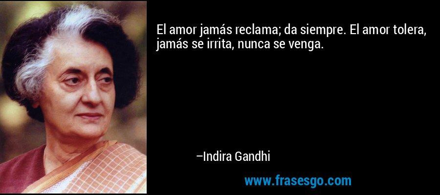El amor jamás reclama; da siempre. El amor tolera, jamás se irrita, nunca se venga. – Indira Gandhi