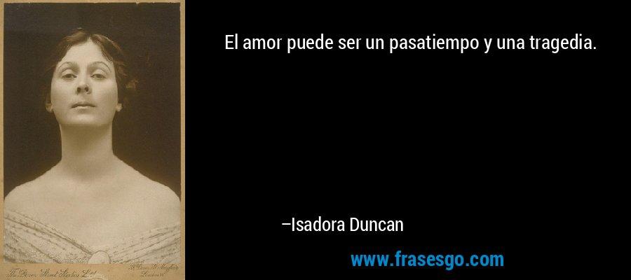 El amor puede ser un pasatiempo y una tragedia. – Isadora Duncan