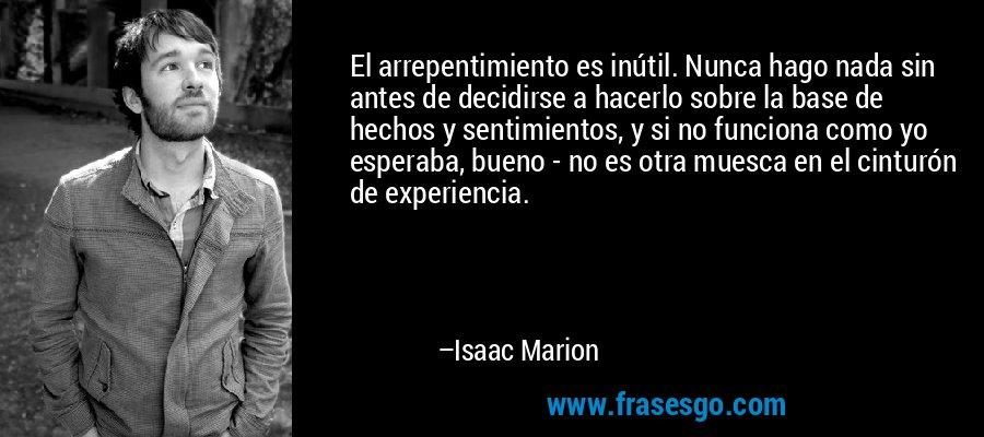 El arrepentimiento es inútil. Nunca hago nada sin antes de decidirse a hacerlo sobre la base de hechos y sentimientos, y si no funciona como yo esperaba, bueno - no es otra muesca en el cinturón de experiencia. – Isaac Marion
