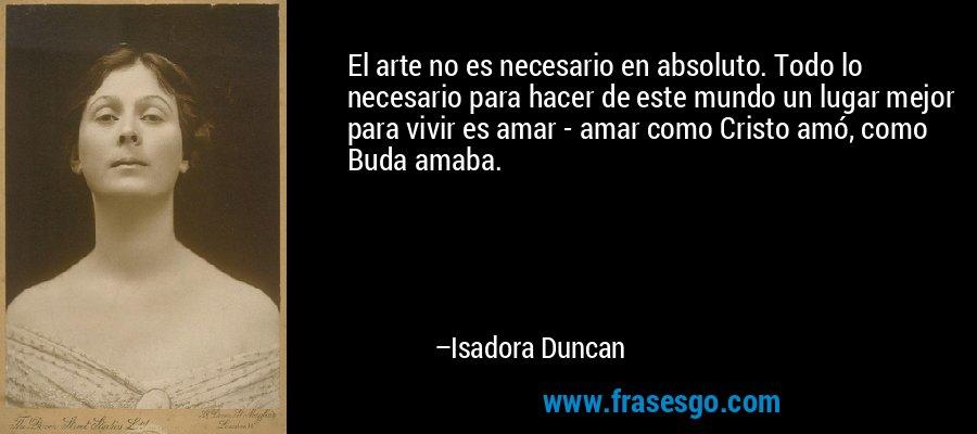 El arte no es necesario en absoluto. Todo lo necesario para hacer de este mundo un lugar mejor para vivir es amar - amar como Cristo amó, como Buda amaba. – Isadora Duncan