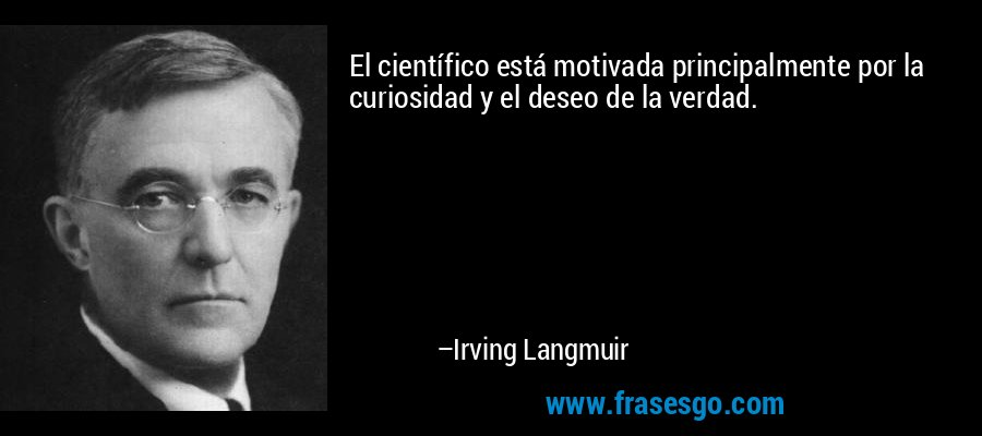 El científico está motivada principalmente por la curiosidad y el deseo de la verdad. – Irving Langmuir