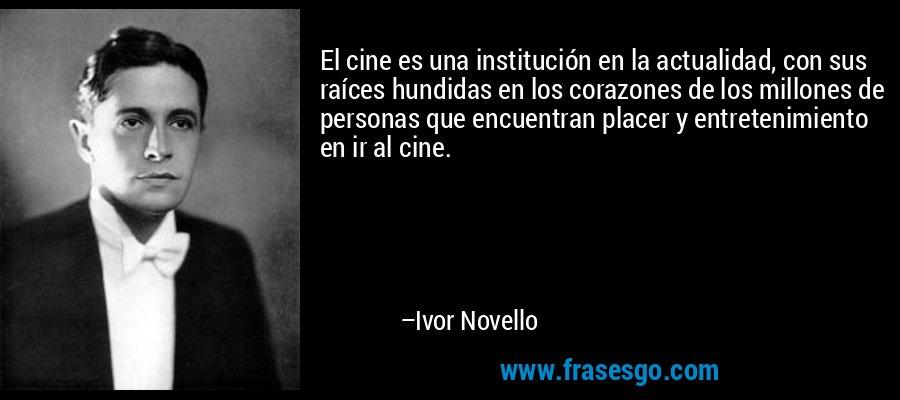 El cine es una institución en la actualidad, con sus raíces hundidas en los corazones de los millones de personas que encuentran placer y entretenimiento en ir al cine. – Ivor Novello