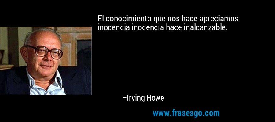 El conocimiento que nos hace apreciamos inocencia inocencia hace inalcanzable. – Irving Howe