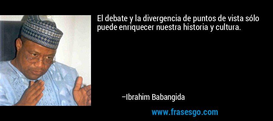 El debate y la divergencia de puntos de vista sólo puede enriquecer nuestra historia y cultura. – Ibrahim Babangida