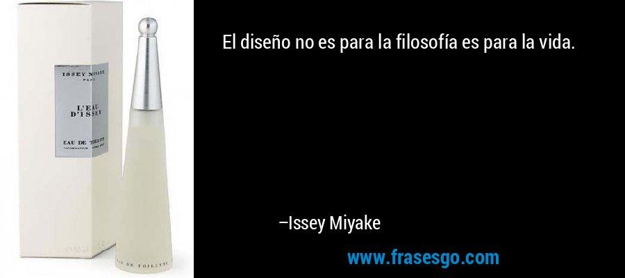 El diseño no es para la filosofía es para la vida. – Issey Miyake
