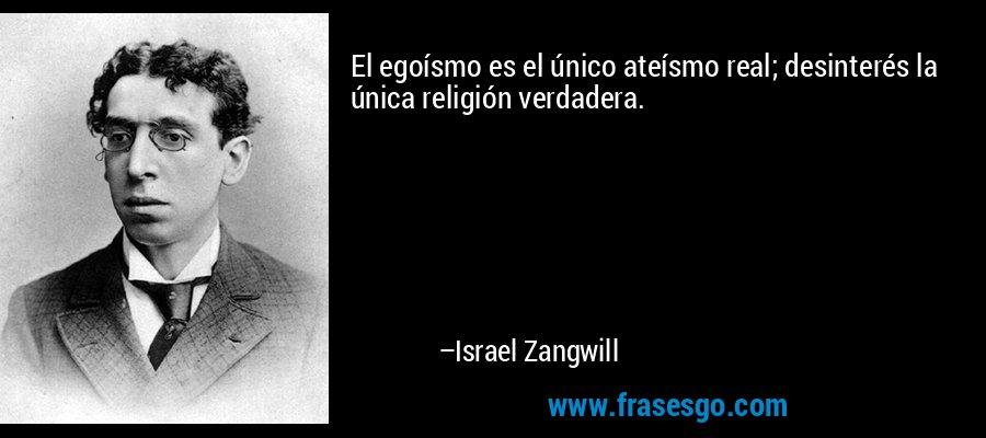 El egoísmo es el único ateísmo real; desinterés la única religión verdadera. – Israel Zangwill