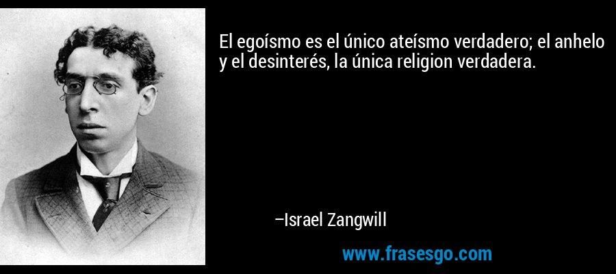 El egoísmo es el único ateísmo verdadero; el anhelo y el desinterés, la única religion verdadera. – Israel Zangwill
