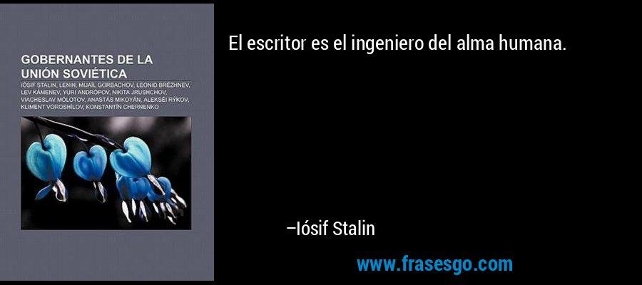 El escritor es el ingeniero del alma humana. – Iósif Stalin