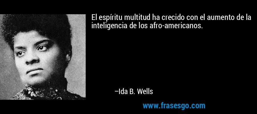 El espíritu multitud ha crecido con el aumento de la inteligencia de los afro-americanos. – Ida B. Wells