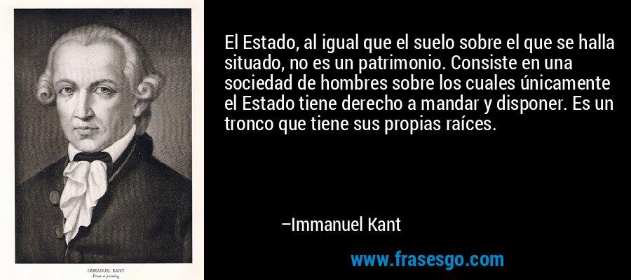 El Estado, al igual que el suelo sobre el que se halla situado, no es un patrimonio. Consiste en una sociedad de hombres sobre los cuales únicamente el Estado tiene derecho a mandar y disponer. Es un tronco que tiene sus propias raíces. – Immanuel Kant