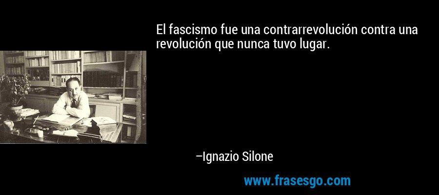 El fascismo fue una contrarrevolución contra una revolución que nunca tuvo lugar. – Ignazio Silone