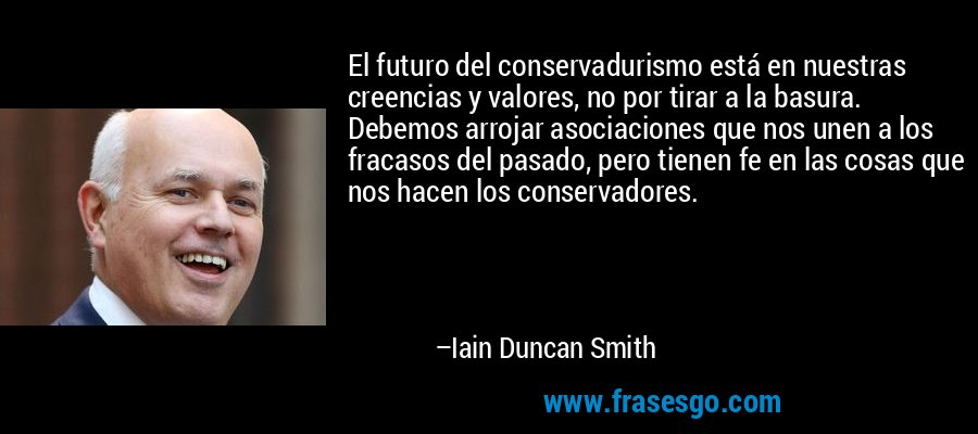 El futuro del conservadurismo está en nuestras creencias y valores, no por tirar a la basura. Debemos arrojar asociaciones que nos unen a los fracasos del pasado, pero tienen fe en las cosas que nos hacen los conservadores. – Iain Duncan Smith