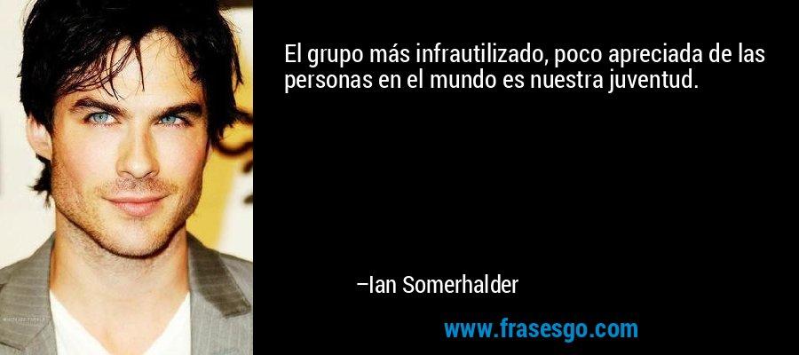 El grupo más infrautilizado, poco apreciada de las personas en el mundo es nuestra juventud. – Ian Somerhalder