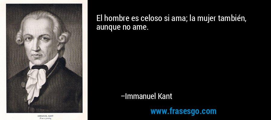 El hombre es celoso si ama; la mujer también, aunque no ame. – Immanuel Kant