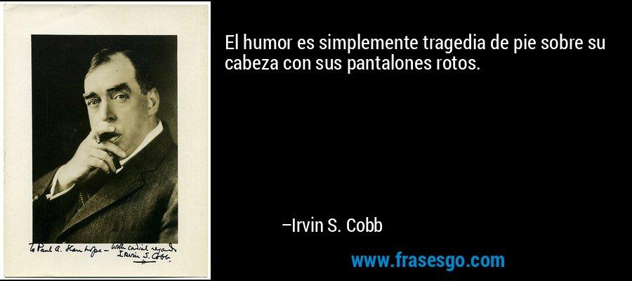 El humor es simplemente tragedia de pie sobre su cabeza con sus pantalones rotos. – Irvin S. Cobb