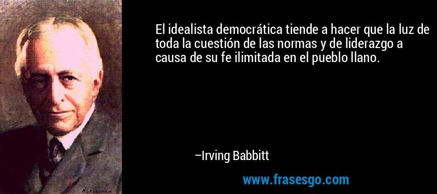 El idealista democrática tiende a hacer que la luz de toda la cuestión de las normas y de liderazgo a causa de su fe ilimitada en el pueblo llano. – Irving Babbitt