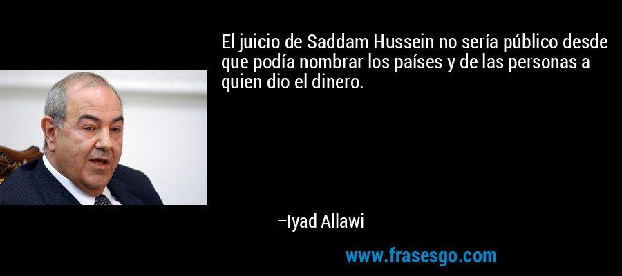 El juicio de Saddam Hussein no sería público desde que podía nombrar los países y de las personas a quien dio el dinero. – Iyad Allawi