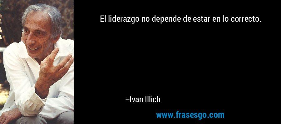 El liderazgo no depende de estar en lo correcto. – Ivan Illich