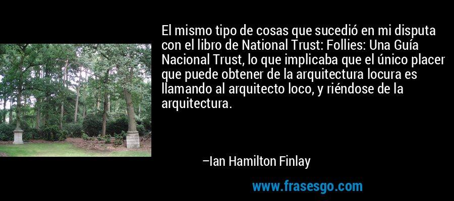 El mismo tipo de cosas que sucedió en mi disputa con el libro de National Trust: Follies: Una Guía Nacional Trust, lo que implicaba que el único placer que puede obtener de la arquitectura locura es llamando al arquitecto loco, y riéndose de la arquitectura. – Ian Hamilton Finlay