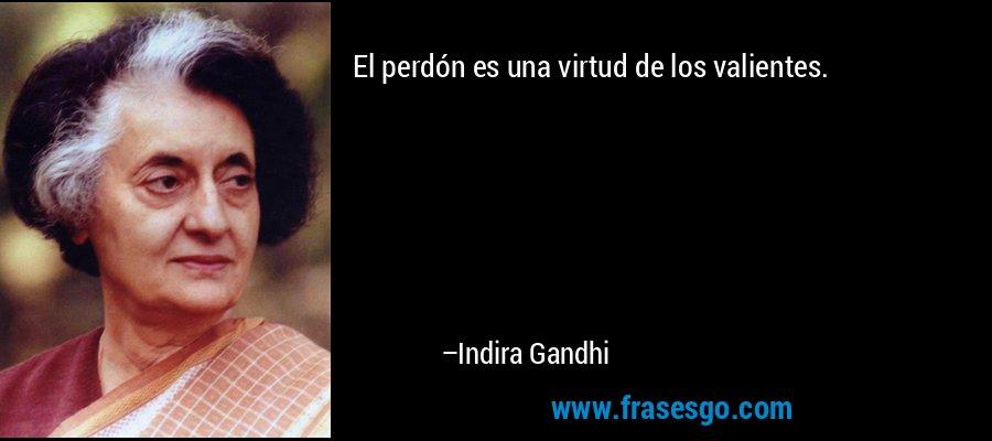 El perdón es una virtud de los valientes. – Indira Gandhi