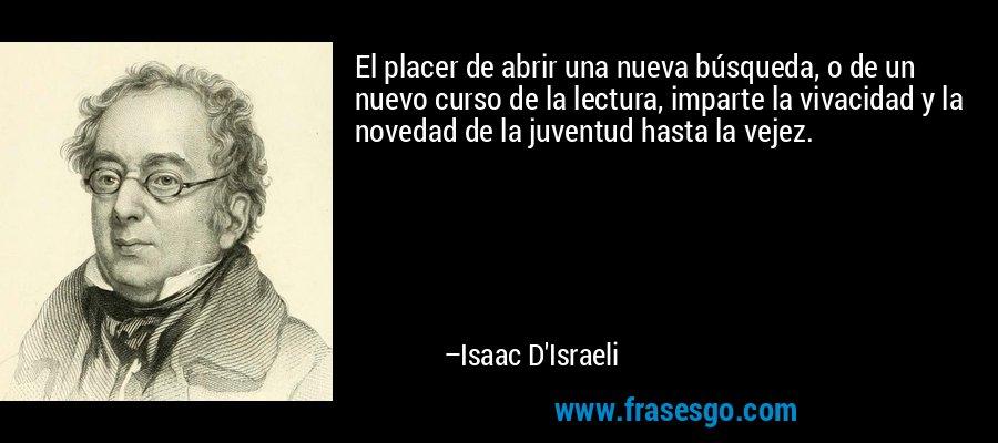 El placer de abrir una nueva búsqueda, o de un nuevo curso de la lectura, imparte la vivacidad y la novedad de la juventud hasta la vejez. – Isaac D'Israeli