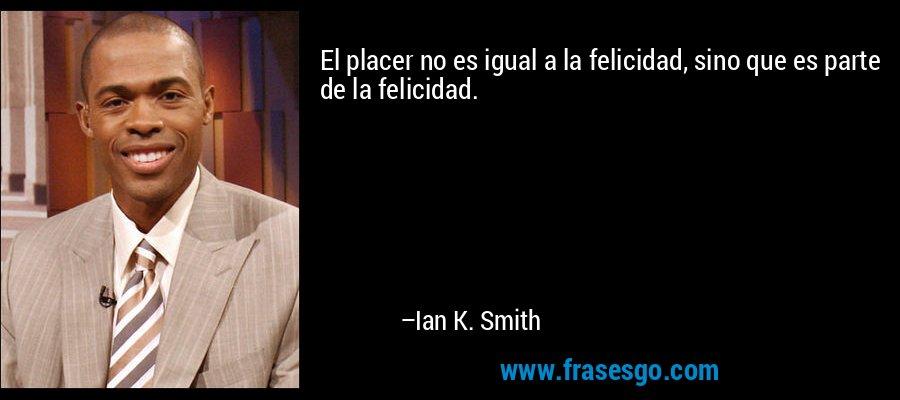 El placer no es igual a la felicidad, sino que es parte de la felicidad. – Ian K. Smith