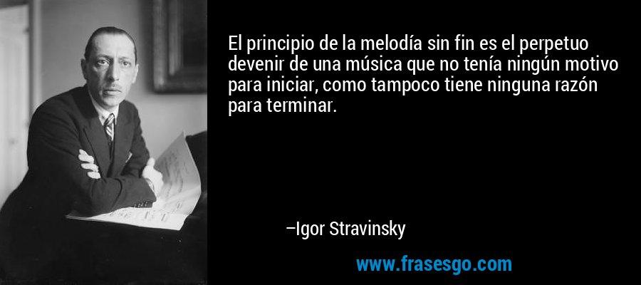 El principio de la melodía sin fin es el perpetuo devenir de una música que no tenía ningún motivo para iniciar, como tampoco tiene ninguna razón para terminar. – Igor Stravinsky