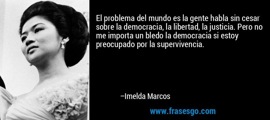 El problema del mundo es la gente habla sin cesar sobre la democracia, la libertad, la justicia. Pero no me importa un bledo la democracia si estoy preocupado por la supervivencia. – Imelda Marcos