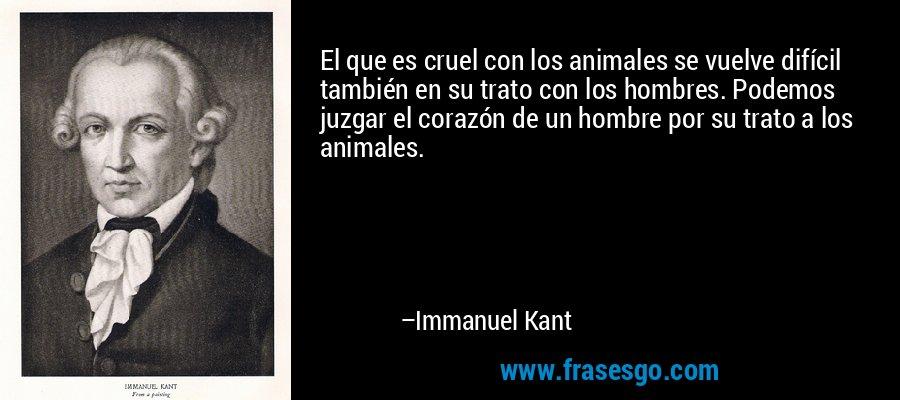 El que es cruel con los animales se vuelve difícil también en su trato con los hombres. Podemos juzgar el corazón de un hombre por su trato a los animales. – Immanuel Kant