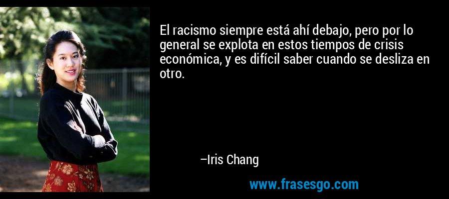 El racismo siempre está ahí debajo, pero por lo general se explota en estos tiempos de crisis económica, y es difícil saber cuando se desliza en otro. – Iris Chang