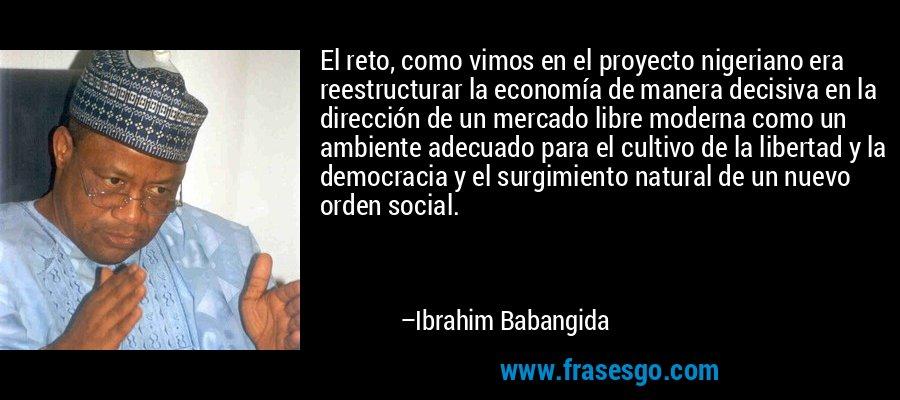 El reto, como vimos en el proyecto nigeriano era reestructurar la economía de manera decisiva en la dirección de un mercado libre moderna como un ambiente adecuado para el cultivo de la libertad y la democracia y el surgimiento natural de un nuevo orden social. – Ibrahim Babangida