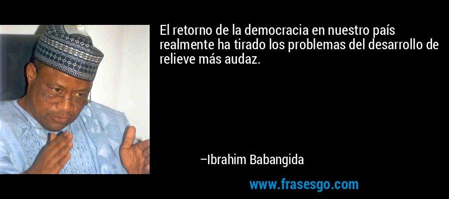 El retorno de la democracia en nuestro país realmente ha tirado los problemas del desarrollo de relieve más audaz. – Ibrahim Babangida
