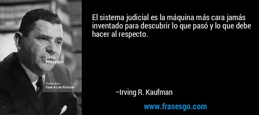 El sistema judicial es la máquina más cara jamás inventado para descubrir lo que pasó y lo que debe hacer al respecto. – Irving R. Kaufman