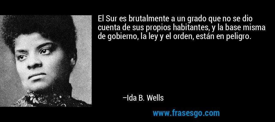 El Sur es brutalmente a un grado que no se dio cuenta de sus propios habitantes, y la base misma de gobierno, la ley y el orden, están en peligro. – Ida B. Wells