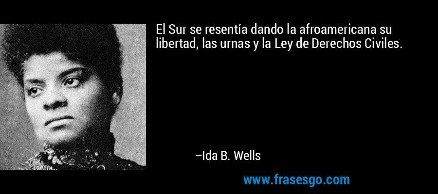 El Sur se resentía dando la afroamericana su libertad, las urnas y la Ley de Derechos Civiles. – Ida B. Wells