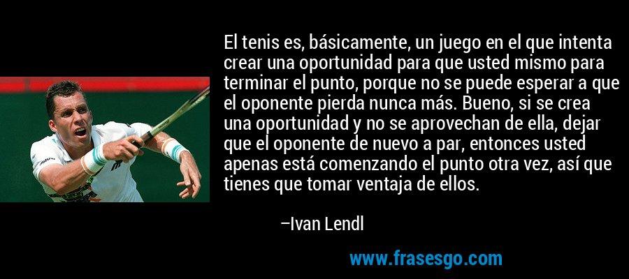 El tenis es, básicamente, un juego en el que intenta crear una oportunidad para que usted mismo para terminar el punto, porque no se puede esperar a que el oponente pierda nunca más. Bueno, si se crea una oportunidad y no se aprovechan de ella, dejar que el oponente de nuevo a par, entonces usted apenas está comenzando el punto otra vez, así que tienes que tomar ventaja de ellos. – Ivan Lendl