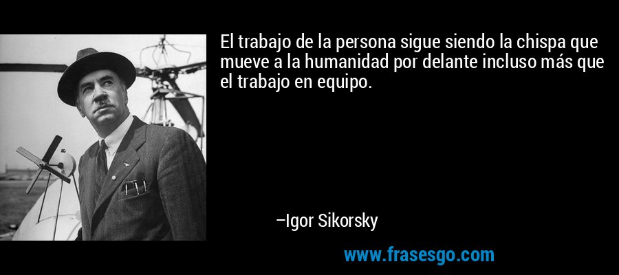 El trabajo de la persona sigue siendo la chispa que mueve a la humanidad por delante incluso más que el trabajo en equipo. – Igor Sikorsky