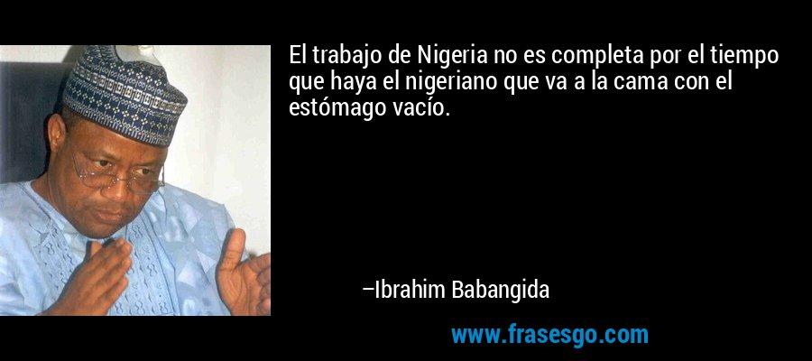 El trabajo de Nigeria no es completa por el tiempo que haya el nigeriano que va a la cama con el estómago vacío. – Ibrahim Babangida