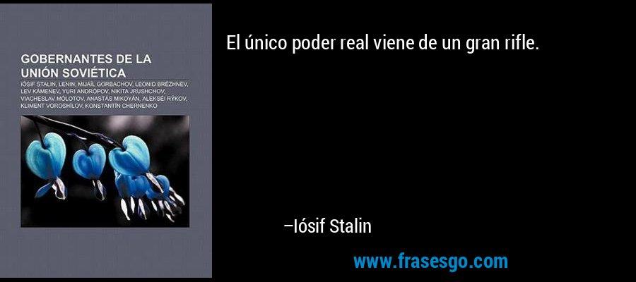 El único poder real viene de un gran rifle. – Iósif Stalin