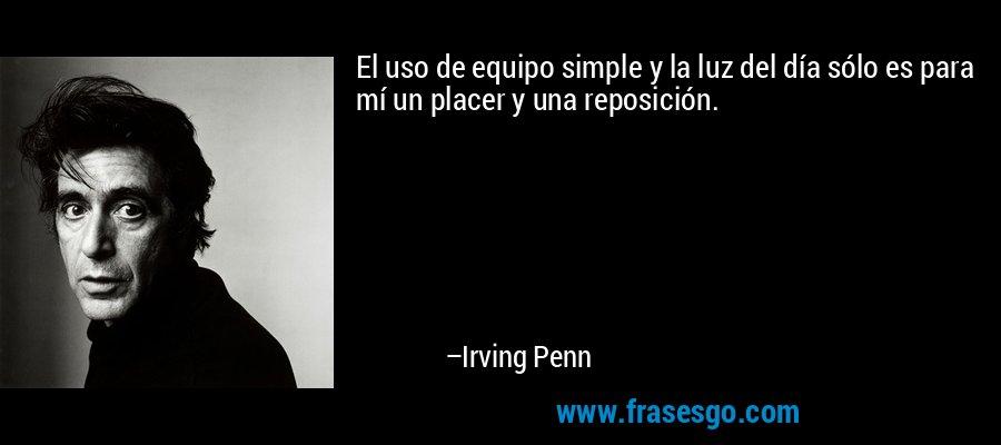 El uso de equipo simple y la luz del día sólo es para mí un placer y una reposición. – Irving Penn