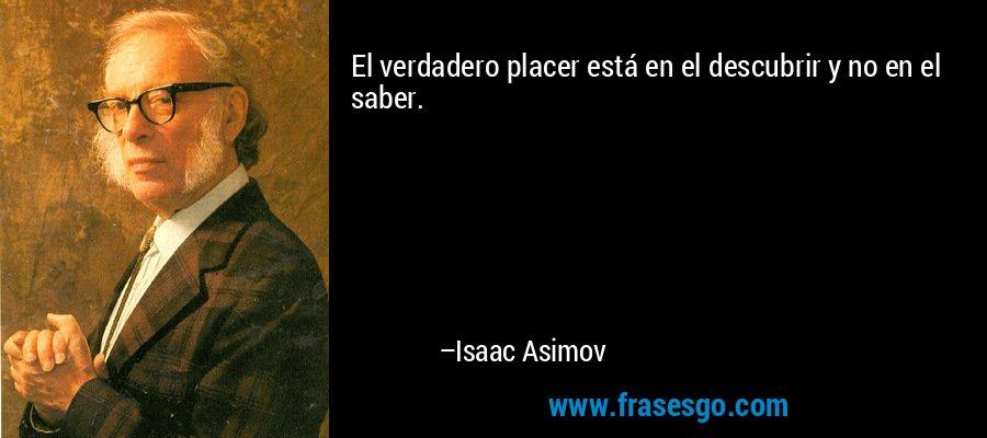 El verdadero placer está en el descubrir y no en el saber. – Isaac Asimov