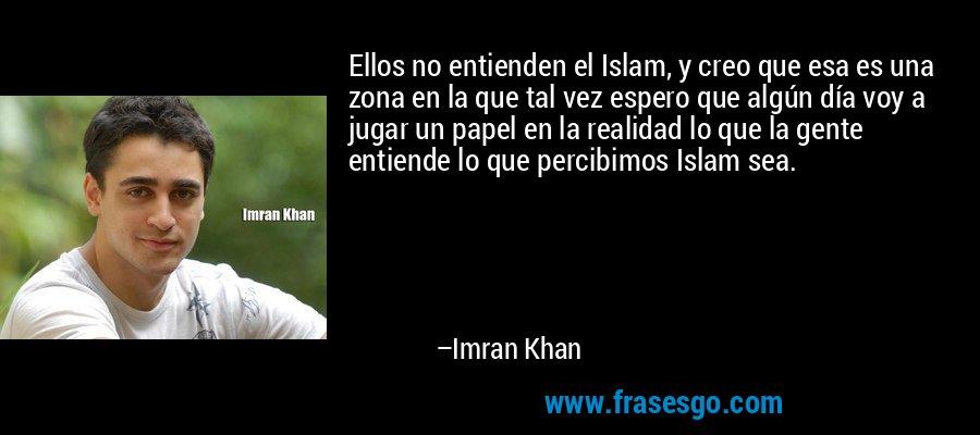 Ellos no entienden el Islam, y creo que esa es una zona en la que tal vez espero que algún día voy a jugar un papel en la realidad lo que la gente entiende lo que percibimos Islam sea. – Imran Khan