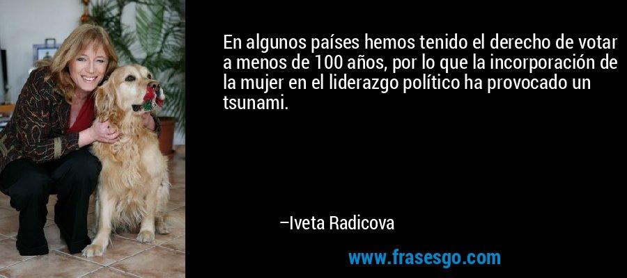 En algunos países hemos tenido el derecho de votar a menos de 100 años, por lo que la incorporación de la mujer en el liderazgo político ha provocado un tsunami. – Iveta Radicova