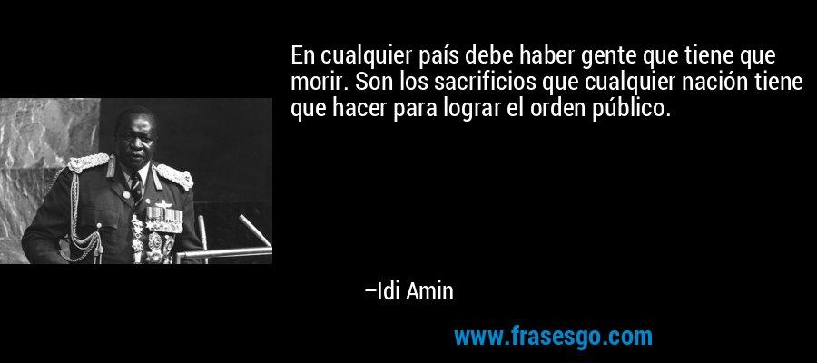 En cualquier país debe haber gente que tiene que morir. Son los sacrificios que cualquier nación tiene que hacer para lograr el orden público. – Idi Amin