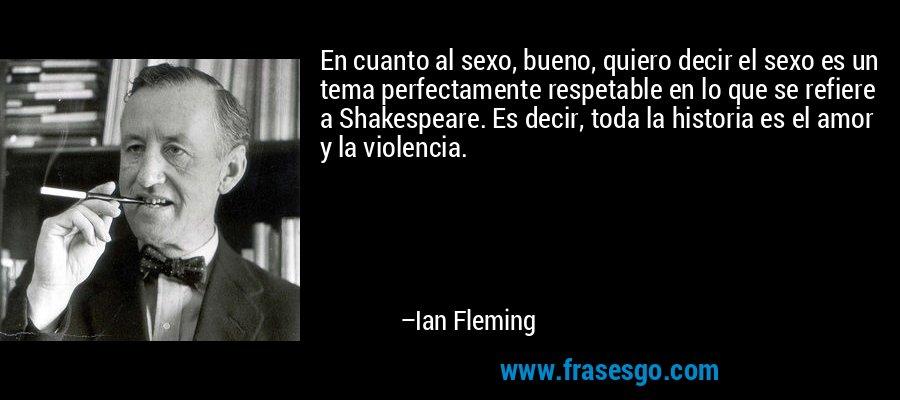 En cuanto al sexo, bueno, quiero decir el sexo es un tema perfectamente respetable en lo que se refiere a Shakespeare. Es decir, toda la historia es el amor y la violencia. – Ian Fleming