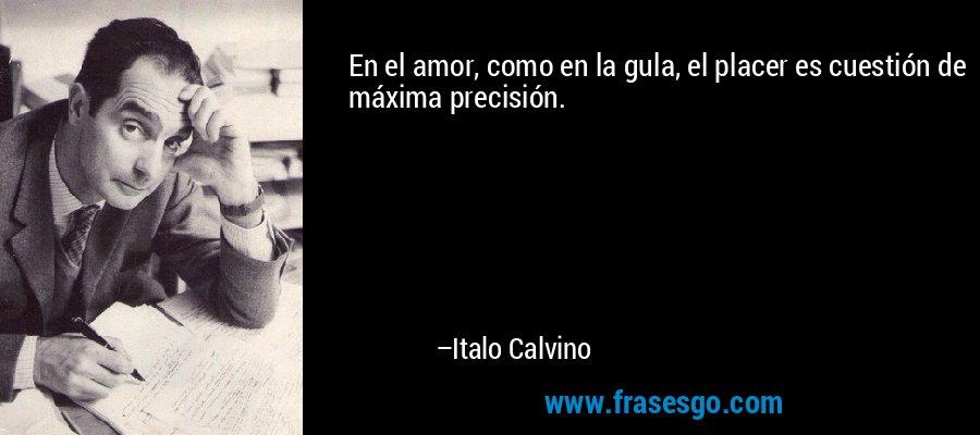 En el amor, como en la gula, el placer es cuestión de máxima precisión. – Italo Calvino